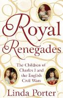 Royal Renegades The Children of Charles I and the English Civil Wars by Linda Porter