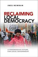 Reclaiming local democracy A progressive future for local government by Ines Newman