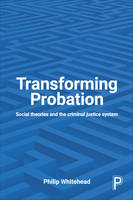 Transforming probation Social theories and the criminal justice system by Philip Whitehead