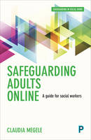 Safeguarding Adults Online A Guide for Practitioners by Claudia Megele