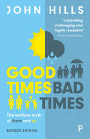 Good Times, Bad Times The Welfare Myth of Them and Us by John Hills
