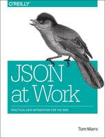 JSON at Work Practical Data Integration for the Web by Tom Marrs