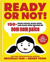 Ready or Not! 150+ Make-Ahead, Make-Over, and Make-Now Recipes by Nom Nom Paleo by Michelle Tam, Henry Fong