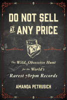 Do Not Sell at Any Price The Wild, Obsessive Hunt for the World's Rarest 78rpm Records by Amanda Petrusich