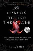 The Dragon Behind the Glass A True Story of Power, Obsession, and the World's Most Coveted Fish by Emily Voigt