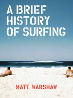 A Brief History of Surfing by Matt Warshaw