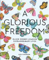 A Glorious Freedom Older Women Leading Extraordinary Lives by Lisa Congdon