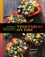 Vegetables on Fire 50 Vegetable-Centered Meals from the Grill by Brooke Lewy