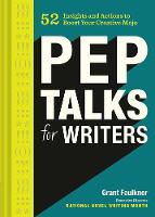 Pep Talks for Writers 52 Insights and Actions to Boost Your Creative Mojo by Grant Faulkner