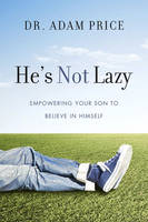He's Not Lazy Empowering Your Son to Believe In Himself by Adam Price