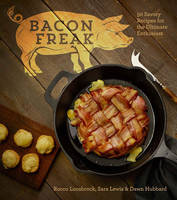 Bacon Freak 50 Savory Recipes for the Ultimate Enthusiast by Rocco Loosbrock, Sara Lewis, Dawn Hubbard