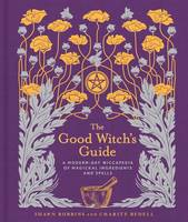 The Good Witch's Guide A Modern-Day Wiccapedia of Magickal Ingredients and Spells by Shawn Robbins, Charity Bedell