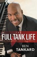The Full Tank Life Fuel Your Dreams, Ignite Your Destiny by Ben Tankard