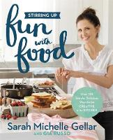 Stirring Up Fun with Food Over 115 Simple, Delicious Ways to be Creative in the Kitchen by Sarah Michelle Gellar