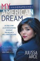 My (Underground) American Dream My True Story as an Undocumented Immigrant Who Became a Wall Street Executive by Julissa Arce