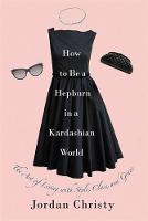 How To Be A Hepburn In A Kardashian World The Art of Living with Style, Class, and Grace by Jordan Christy