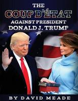 The Coup D'Etat Against President Donald J. Trump by David (Western Michigan University Kalamazoo Michigan USA) Meade