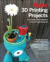 3D Printing Projects Toys, Bots, Tools, and Vehicles to Print Yourself by John Baichtal, Mark Mathews, Brook Drumm, James Floyd Kelly