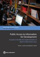 Public Access to Information for Development A Guide to Effective Implementation of Right to Information Laws by Victoria L. Lemieux, World Bank, Stephanie E. Trapnell