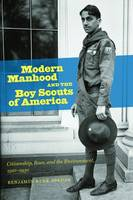 Modern Manhood and the Boy Scouts of America Citizenship, Race, and the Environment, 1910-1930 by Benjamin Rene Jordan