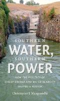 Southern Water, Southern Power How the Politics of Cheap Energy and Water Scarcity Shaped a Region by Christopher J. Manganiello