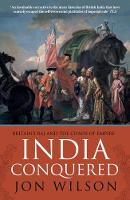 India Conquered Britain's Raj and the Chaos of Empire by Jon Wilson