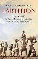 Partition The story of Indian independence and the creation of Pakistan in 1947 by Barney White-Spunner