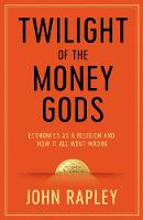 Twilight of the Money Gods Economics as a Religion and How it all Went Wrong by John Rapley