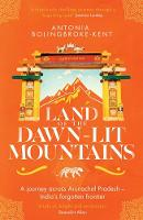 Land of the Dawn-lit Mountains A Journey across Arunachal Pradesh - India's Forgotten Frontier by Antonia Bolingbroke-Kent