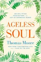 Ageless Soul An uplifting meditation on the art of growing older by Thomas Moore
