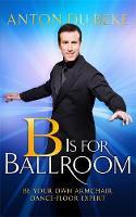 B is for Ballroom Be Your Own Armchair Dancefloor Expert by Anton Du Beke