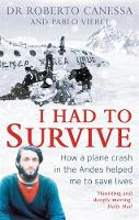 I Had to Survive How a Plane Crash in the Andes Helped Me to Save Lives by Dr. Roberto Canessa, Pablo Vierci