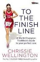 To the Finish Line A World Champion Triathlete's Guide to Your Perfect Race by Chrissie Wellington