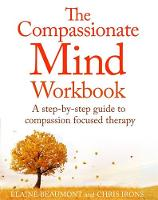The Compassionate Mind Workbook A step-by-step guide to developing your compassionate self by Chris Irons, Elaine Beaumont
