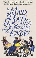 Mad, Bad and Dangerous to Know The Extraordinary Exploits of the British and European Aristocracy by Karl Shaw