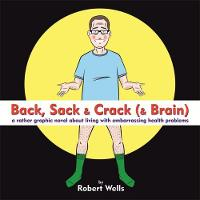 Back, Sack & Crack (& Brain) A Rather Graphic Novel About Living With Embarrassing Health Problems by Robert Wells