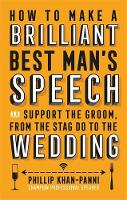 How to Make a Brilliant Best Man's Speech And Support the Groom, from the Stag Do to the Wedding by Phillip Khan-Panni