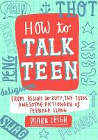 How to Talk Teen From Asshat to Zup, the Totes Awesome Dictionary of Teenage Slang by Mark Leigh