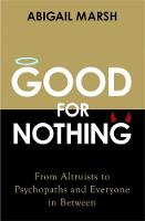 Good For Nothing From Altruists to Psychopaths and Everyone in Between by Abigail Marsh