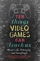 Ten Things Video Games Can Teach Us (about life, philosophy and everything) by Jordan Erica Webber, Daniel Griliopoulos