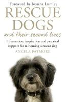 Rescue Dogs and Their Second Lives Information, Inspiration and Practical Support for Re-Homing a Rescue Dog by Angela Patmore