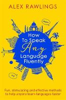 How to Speak Any Language Fluently Fun, stimulating and effective methods to help anyone learn languages faster by Alex Rawlings