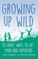 Growing up Wild 30 Great Ways to Get Your Kids Outdoors by Alexia Barrable, Duncan Barrable