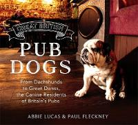 Great British Pub Dogs From Dachshunds to Great Danes, the Canine Residents of Britain's Pubs by Paul Fleckney, Abbie Lucas