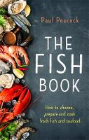 The Fish Book How to choose, prepare and cook fresh fish and seafood by Paul Peacock