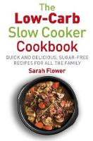 Low-Carb Slow Cooker Quick, Delicious and Sugar-Free Slow Cooker Recipes for All the Family by Sarah Flower