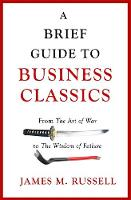 A Brief Guide to Business Classics From The Art of War to The Wisdom of Failure by James M. Russell