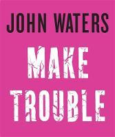 Make Trouble by John Waters