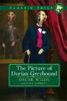 The Picture of Dorian Greyhound (Classic Tails 4) Beautifully illustrated classics, as told by the finest breeds! by Oscar Wilde Garrett