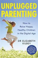 Unplugged Parenting How to Raise Happy, Healthy Children in the Digital Age by Elizabeth Kilbey